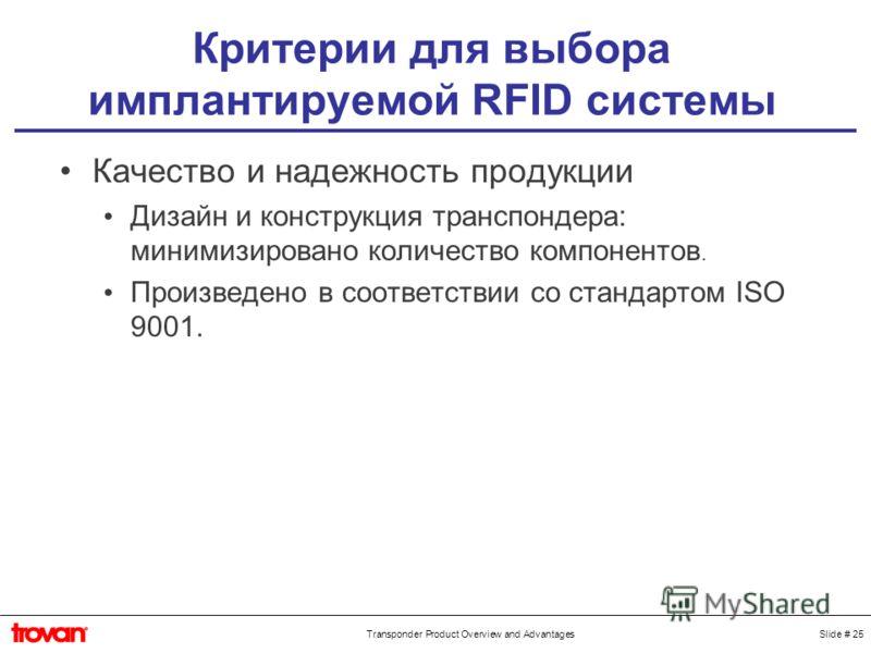 Slide # 25Transponder Product Overview and Advantages Критерии для выбора имплантируемой RFID системы Качество и надежность продукции Дизайн и конструкция транспондера: минимизировано количество компонентов. Произведено в соответствии со стандартом I