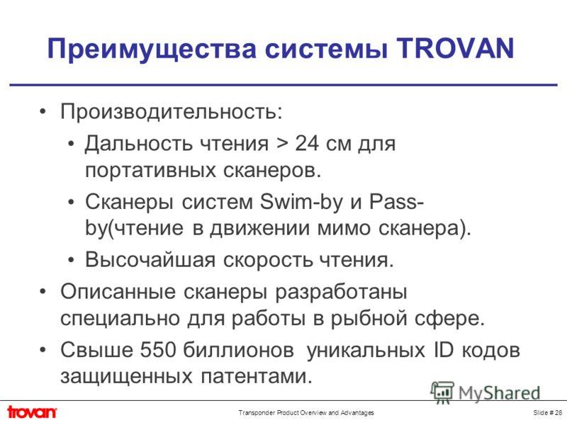 Slide # 26Transponder Product Overview and Advantages Преимущества системы TROVAN Производительность: Дальность чтения > 24 см для портативных сканеров. Сканеры систем Swim-by и Pass- by(чтение в движении мимо сканера). Высочайшая скорость чтения. Оп