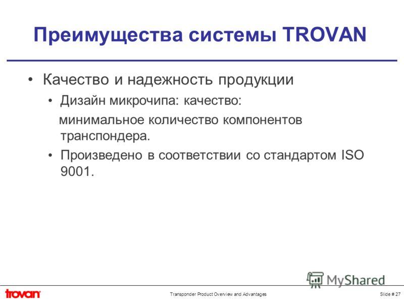 Slide # 27Transponder Product Overview and Advantages Преимущества системы TROVAN Качество и надежность продукции Дизайн микрочипа: качество: минимальное количество компонентов транспондера. Произведено в соответствии со стандартом ISO 9001.
