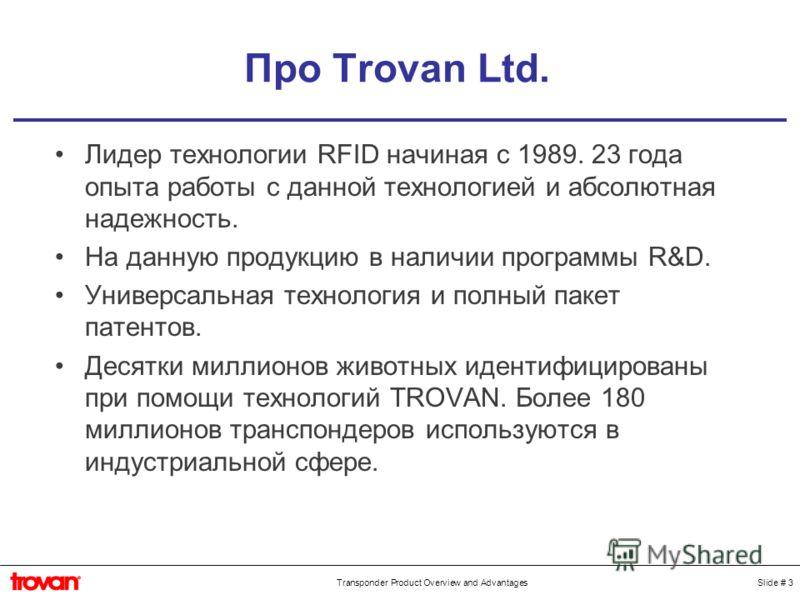 Slide # 3Transponder Product Overview and Advantages Про Trovan Ltd. Лидер технологии RFID начиная с 1989. 23 года опыта работы с данной технологией и абсолютная надежность. На данную продукцию в наличии программы R&D. Универсальная технология и полн