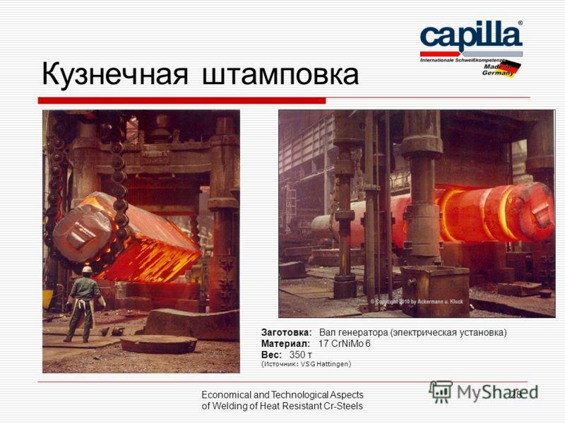 Кузнечная штамповка Economical and Technological Aspects of Welding of Heat Resistant Cr-Steels 28 Заготовка: Вал генератора (электрическая установка) Материал: 17 CrNiMo 6 Вес: 350 т (Источник: VSG Hattingen)