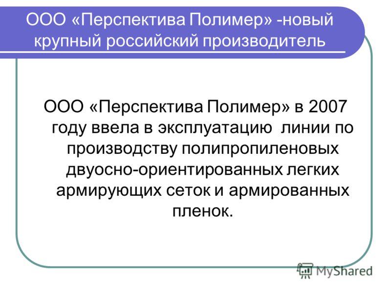 ООО «Перспектива Полимер» -новый крупный российский производитель ООО «Перспектива Полимер» в 2007 году ввела в эксплуатацию линии по производству полипропиленовых двуосно-ориентированных легких армирующих сеток и армированных пленок.