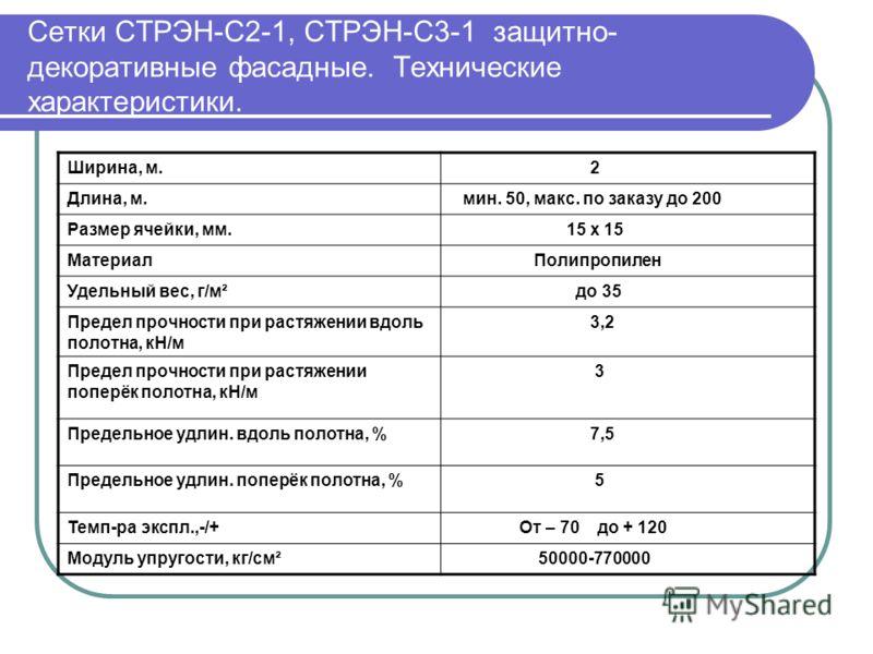 Сетки СТРЭН-С2-1, СТРЭН-С3-1 защитно- декоративные фасадные. Технические характеристики. Ширина, м. 2 Длина, м. мин. 50, макс. по заказу до 200 Размер ячейки, мм. 15 х 15 Материал Полипропилен Удельный вес, г/м² до 35 Предел прочности при растяжении