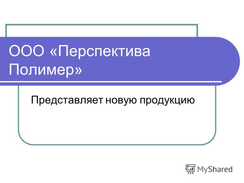 ООО «Перспектива Полимер» Представляет новую продукцию