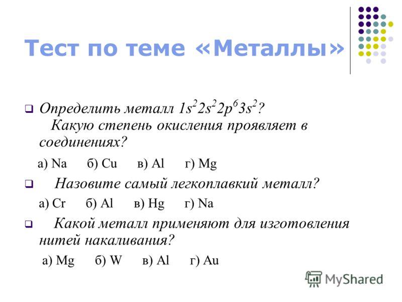 Тест по теме «Металлы» Определить металл 1s 2 2s 2 2p 6 3s 2 ? Какую степень окисления проявляет в соединениях? а) Na б) Cu в) Al г) Mg Назовите самый легкоплавкий металл? а) Cr б) Al в) Hg г) Na Какой металл применяют для изготовления нитей накалива