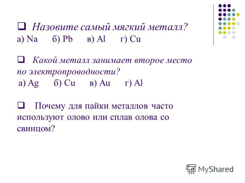 Назовите самый мягкий металл? а) Na б) Pb в) Al г) Cu Какой металл занимает второе место по электропроводности? а) Ag б) Cu в) Au г) Al Почему для пайки металлов часто используют олово или сплав олова со свинцом?