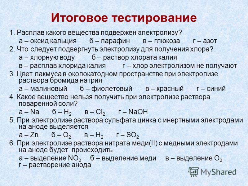 Итоговое тестирование 1. Расплав какого вещества подвержен электролизу? а – оксид кальция б – парафин в – глюкоза г – азот 2. Что следует подвергнуть электролизу для получения хлора? а – хлорную воду б – раствор хлората калия в – расплав хлорида кали
