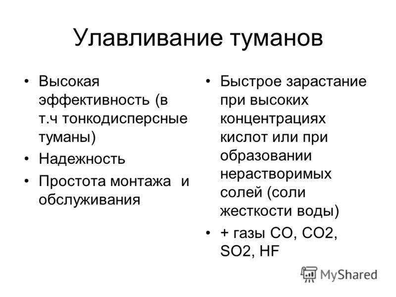 Улавливание туманов Высокая эффективность (в т.ч тонкодисперсные туманы) Надежность Простота монтажа и обслуживания Быстрое зарастание при высоких концентрациях кислот или при образовании нерастворимых солей (соли жесткости воды) + газы СО, СО2, SO2,