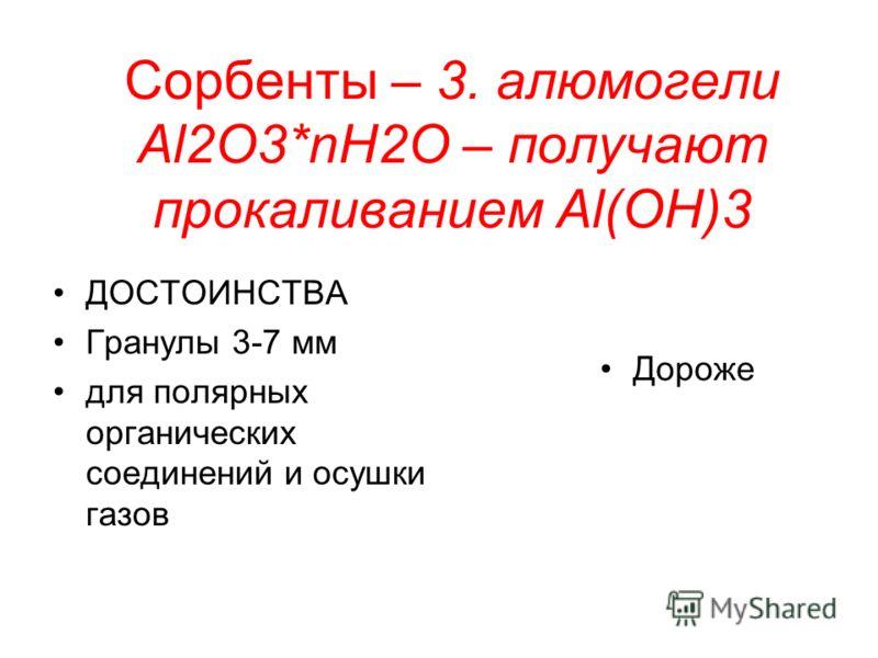 Сорбенты – 3. алюмогели Al2O3*nН2О – получают прокаливанием Al(OH)3 ДОСТОИНСТВА Гранулы 3-7 мм для полярных органических соединений и осушки газов Дороже