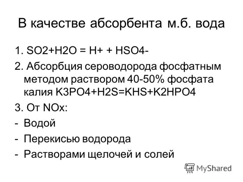 В качестве абсорбента м.б. вода 1. SO2+H2O = H+ + HSO4- 2. Абсорбция сероводорода фосфатным методом раствором 40-50% фосфата калия K3PO4+H2S=KHS+K2HPO4 3. От NOx: -Водой -Перекисью водорода -Растворами щелочей и солей