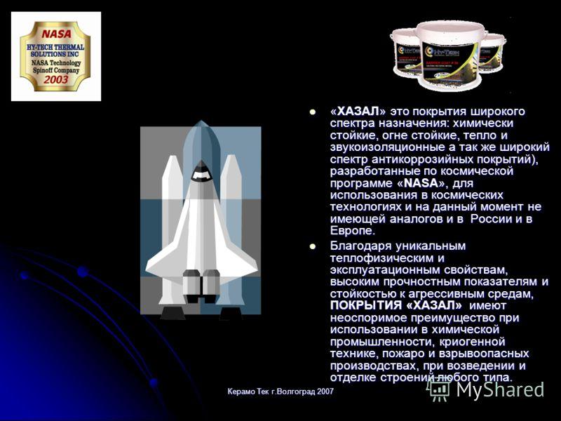 Керамо Тек г.Волгоград 2007 «ХАЗАЛ» это покрытия широкого спектра назначения: химически стойкие, огне стойкие, тепло и звукоизоляционные а так же широкий спектр антикоррозийных покрытий), разработанные по космической программе «NASA», для использован