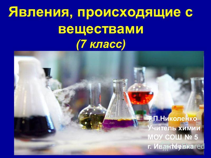 Явления, происходящие с веществами (7 класс) Т.П.Николенко Учитель химии МОУ СОШ 5 г. Ивантеевка