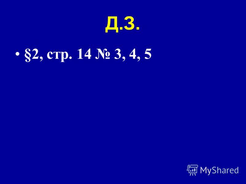 Д.З. §2, стр. 14 3, 4, 5