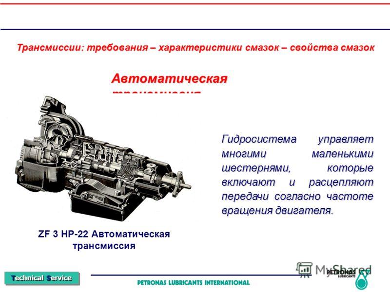 Technical Service Автоматическая трансмиссия ZF 3 HP-22 Автоматическая трансмиссия Гидросистема управляет многими маленькими шестернями, которые включают и расцепляют передачи согласно частоте вращения двигателя. Трансмиссии: требования – характерист