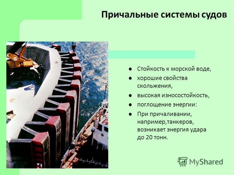 Стойкость к морской воде, хорошие свойства скольжения, высокая износостойкость, поглощение энергии: При причаливании, например,танкеров, возникает энергия удара до 20 тонн. Причальные системы судов