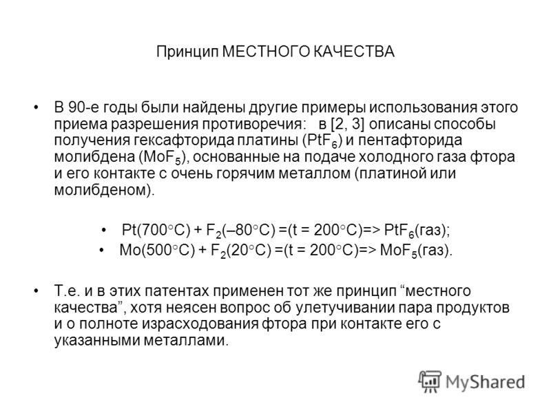 Принцип МЕСТНОГО КАЧЕСТВА В 90-е годы были найдены другие примеры использования этого приема разрешения противоречия: в [2, 3] описаны способы получения гексафторида платины (PtF 6 ) и пентафторида молибдена (MoF 5 ), основанные на подаче холодного г