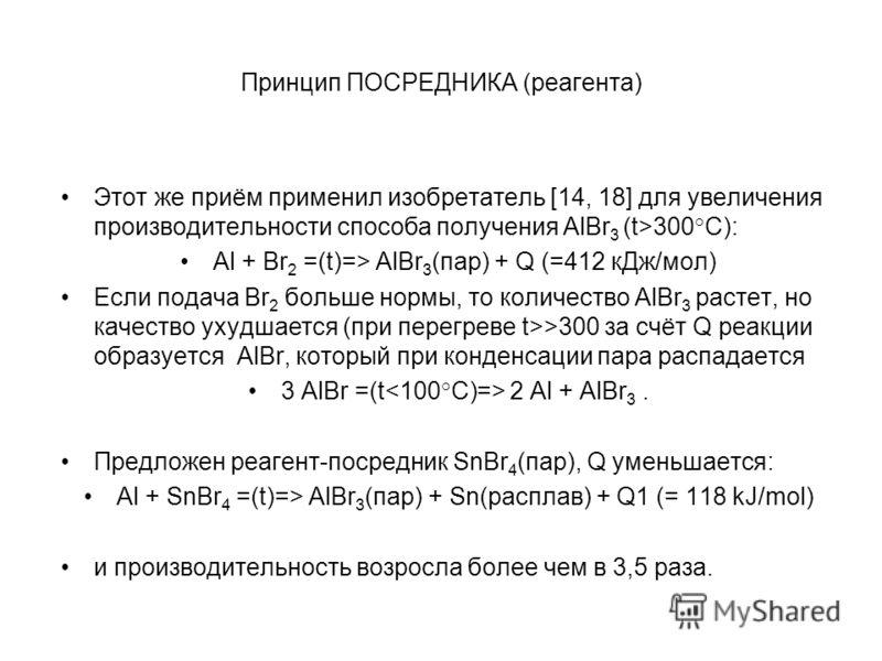 Принцип ПОСРЕДНИКА (реагента) Этот же приём применил изобретатель [14, 18] для увеличения производительности способа получения AlBr 3 (t>300 ° C): Al + Br 2 =(t)=> AlBr 3 (пар) + Q (=412 кДж/мол) Если подача Br 2 больше нормы, то количество AlBr 3 ра