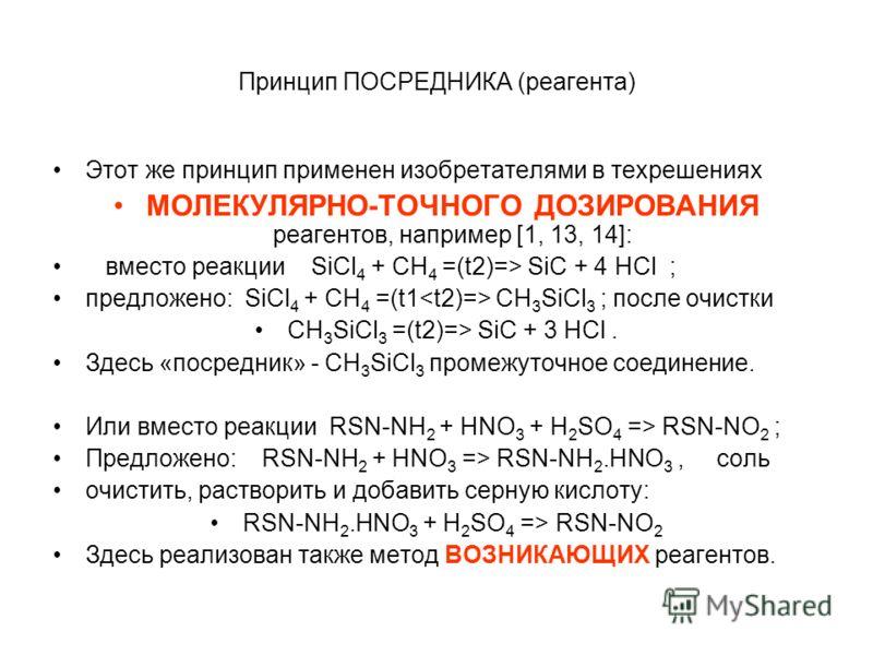 Принцип ПОСРЕДНИКА (реагента) Этот же принцип применен изобретателями в техрешениях МОЛЕКУЛЯРНО-ТОЧНОГО ДОЗИРОВАНИЯ реагентов, например [1, 13, 14]: вместо реакции SiCl 4 + CH 4 =(t2)=> SiC + 4 HCl ; предложено: SiCl 4 + CH 4 =(t1 CH 3 SiCl 3 ; после