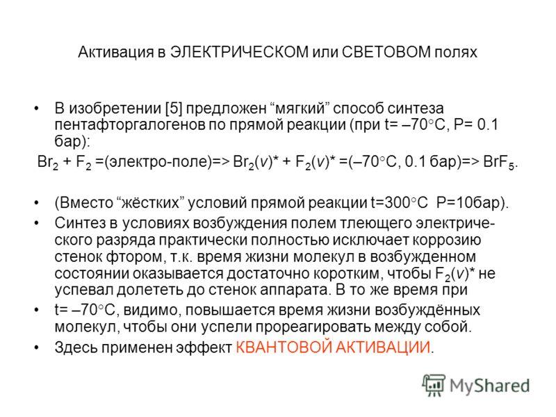 Активация в ЭЛЕКТРИЧЕСКОМ или СВЕТОВОМ полях В изобретении [5] предложен мягкий способ синтеза пентафторгалогенов по прямой реакции (при t= –70°С, P= 0.1 бар): Br 2 + F 2 =(электро-поле)=> Br 2 (v)* + F 2 (v)* =(–70°C, 0.1 бар)=> BrF 5. (Вместо жёстк