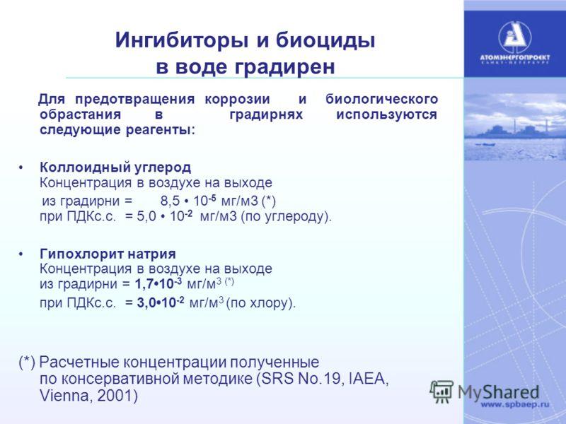 Ингибиторы и биоциды в воде градирен Для предотвращения коррозии и биологического обрастания в градирнях используются следующие реагенты: Коллоидный углерод Концентрация в воздухе на выходе из градирни = 8,5 10 -5 мг/м3 (*) при ПДКс.с. = 5,0 10 -2 мг