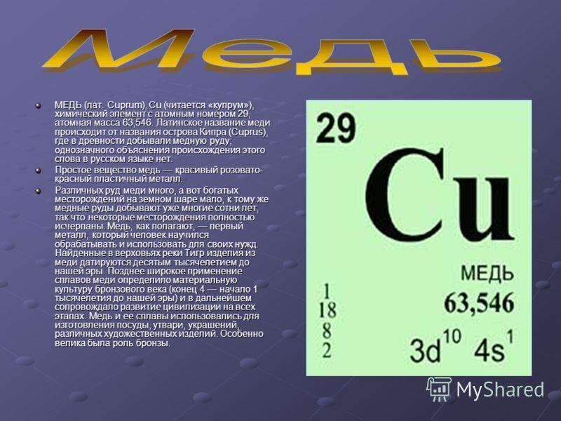 МЕДЬ (лат. Cuprum), Cu (читается «купрум»), химический элемент с атомным номером 29, атомная масса 63,546. Латинское название меди происходит от названия острова Кипра (Cuprus), где в древности добывали медную руду; однозначного объяснения происхожде