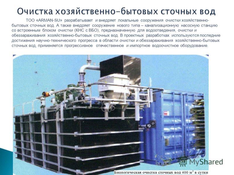 ТОО «ARMAN-SU» разрабатывает и внедряет локальные сооружения очистки хозяйственно- бытовых сточных вод. А также внедряет сооружение нового типа – канализационную насосную станцию со встроенным блоком очистки (КНС с ВБО), предназначенную для водоотвед