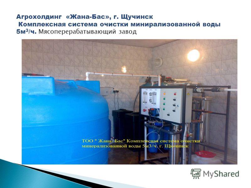 Агрохолдинг «Жана-Бас», г. Щучинск Комплексная система очистки минирализованной воды 5м 3 /ч. Мясоперерабатывающий завод