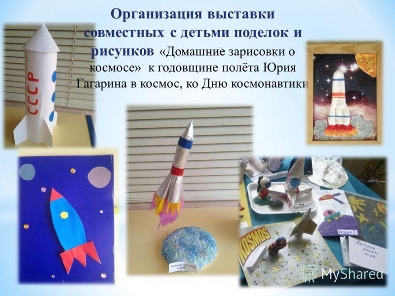 Организация выставки совместных с детьми поделок и рисунков «Домашние зарисовки о космосе» к годовщине полёта Юрия Гагарина в космос, ко Дню космонавтики