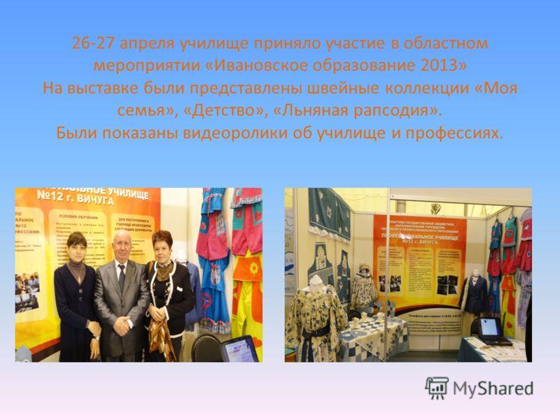 26-27 апреля училище приняло участие в областном мероприятии «Ивановское образование 2013» На выставке были представлены швейные коллекции «Моя семья», «Детство», «Льняная рапсодия». Были показаны видеоролики об училище и профессиях.