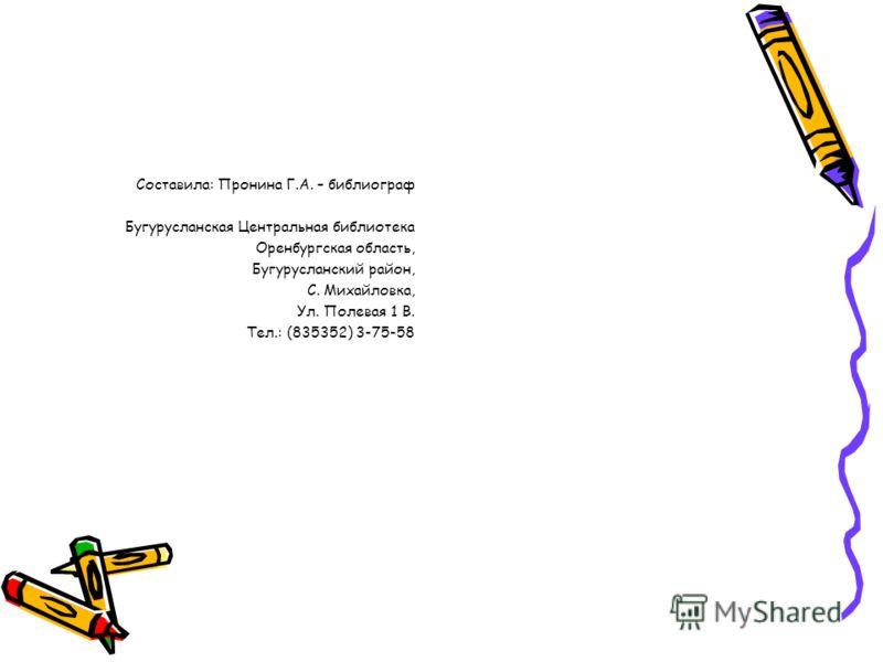 Составила: Пронина Г.А. – библиограф Бугурусланская Центральная библиотека Оренбургская область, Бугурусланский район, С. Михайловка, Ул. Полевая 1 В. Тел.: (835352) 3-75-58
