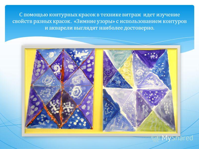 С помощью контурных красок в технике витраж идет изучение свойств разных красок. « Зимние узоры » с использованием контуров и акварели выглядят наиболее достоверно.
