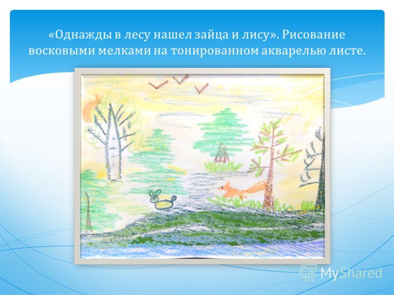 « Однажды в лесу нашел зайца и лису ». Рисование восковыми мелками на тонированном акварелью листе.