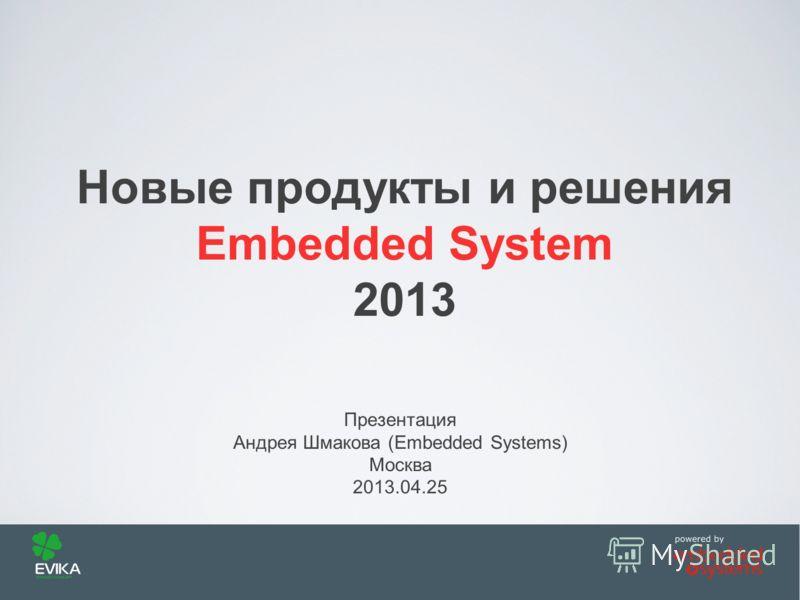 Презентация Андрея Шмакова (Embedded Systems) Москва 2013.04.25 Новые продукты и решения Embedded System 2013