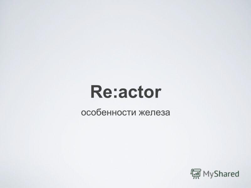 Re:actor особенности железа
