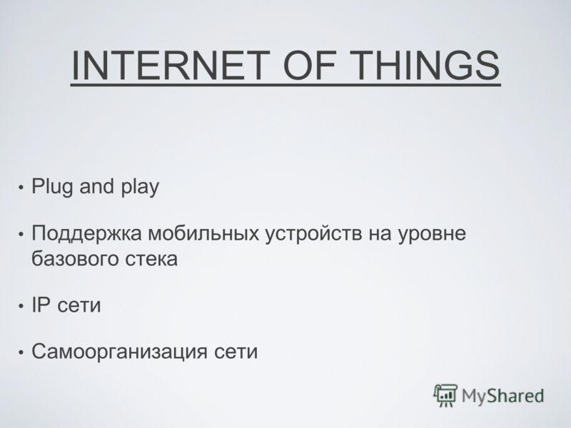 INTERNET OF THINGS Plug and play Поддержка мобильных устройств на уровне базового стека IP сети Самоорганизация сети