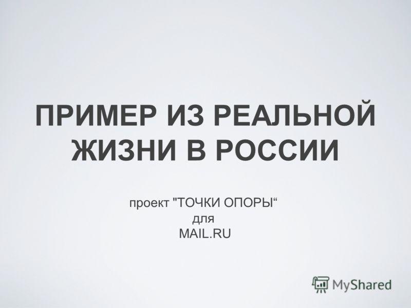 ПРИМЕР ИЗ РЕАЛЬНОЙ ЖИЗНИ В РОССИИ проект ТОЧКИ ОПОРЫ для MAIL.RU