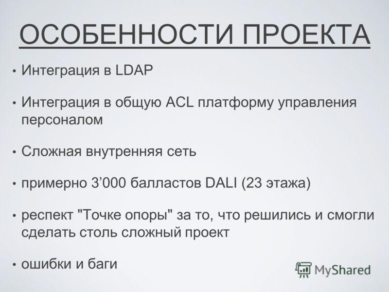 ОСОБЕННОСТИ ПРОЕКТА Интеграция в LDAP Интеграция в общую ACL платформу управления персоналом Сложная внутренняя сеть примерно 3000 балластов DALI (23 этажа) респект Точке опоры за то, что решились и смогли сделать столь сложный проект ошибки и баги