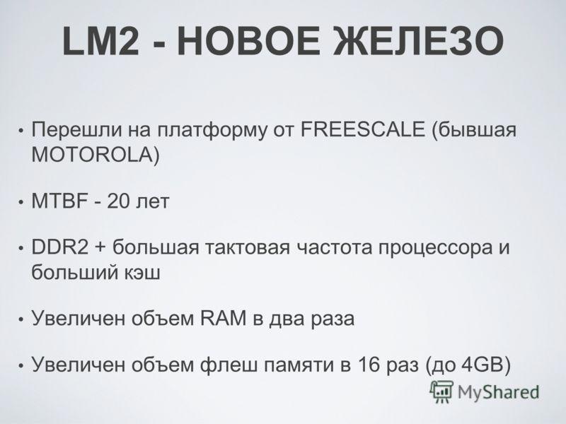 LM2 - НОВОЕ ЖЕЛЕЗО Перешли на платформу от FREESCALE (бывшая MOTOROLA) MTBF - 20 лет DDR2 + большая тактовая частота процессора и больший кэш Увеличен объем RAM в два раза Увеличен объем флеш памяти в 16 раз (до 4GB)