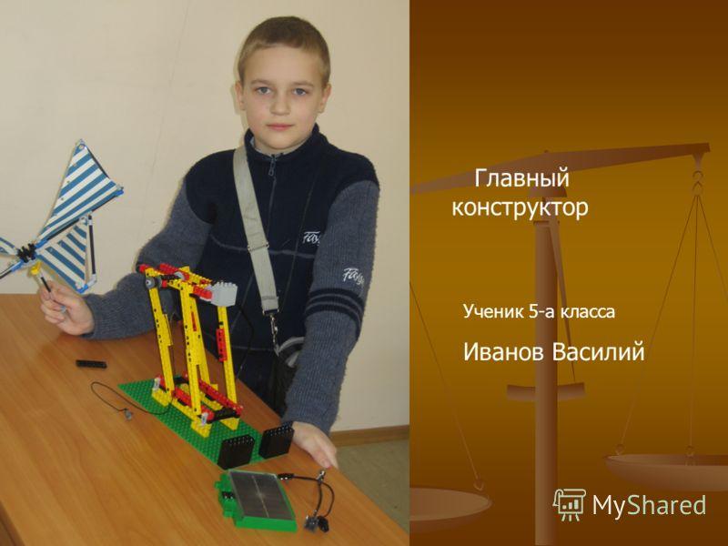 Главный конструктор Ученик 5-а класса Иванов Василий
