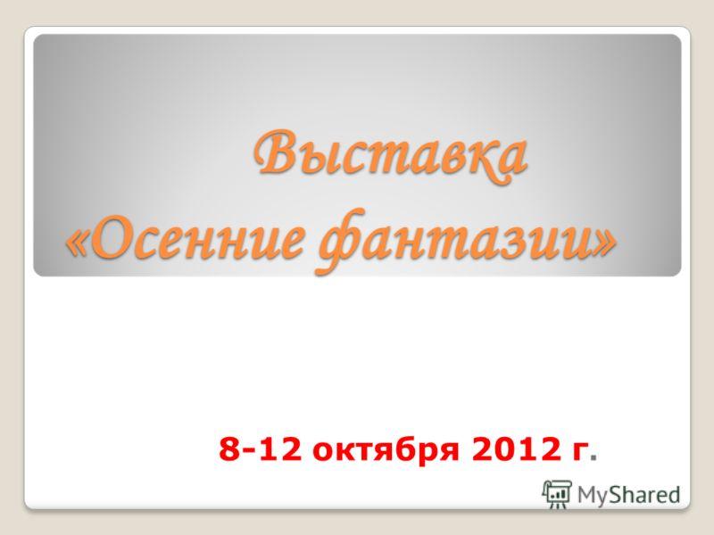 Выставка «Осенние фантазии» Выставка «Осенние фантазии» 8-12 октября 2012 г.
