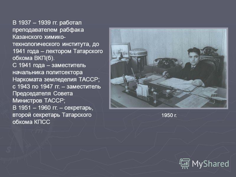 В 1937 – 1939 гг. работал преподавателем рабфака Казанского химико- технологического института, до 1941 года – лектором Татарского обкома ВКП(б). С 1941 года – заместитель начальника политсектора Наркомата земледелия ТАССР; с 1943 по 1947 гг. – замес