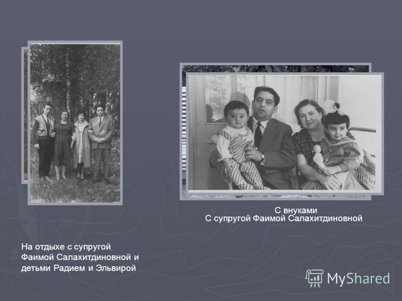 На отдыхе с супругой Фаимой Салахитдиновной и детьми Радием и Эльвирой С супругой Фаимой Салахитдиновной С внуками