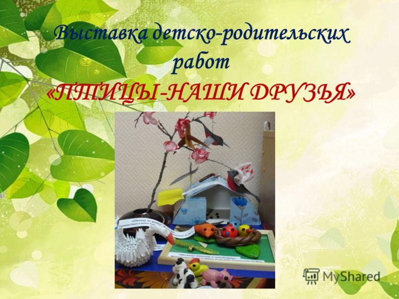Выставка детско-родительских работ «ПТИЦЫ-НАШИ ДРУЗЬЯ»