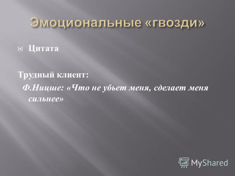 Цитата Трудный клиент : Ф. Ницше : « Что не убьет меня, сделает меня сильнее »