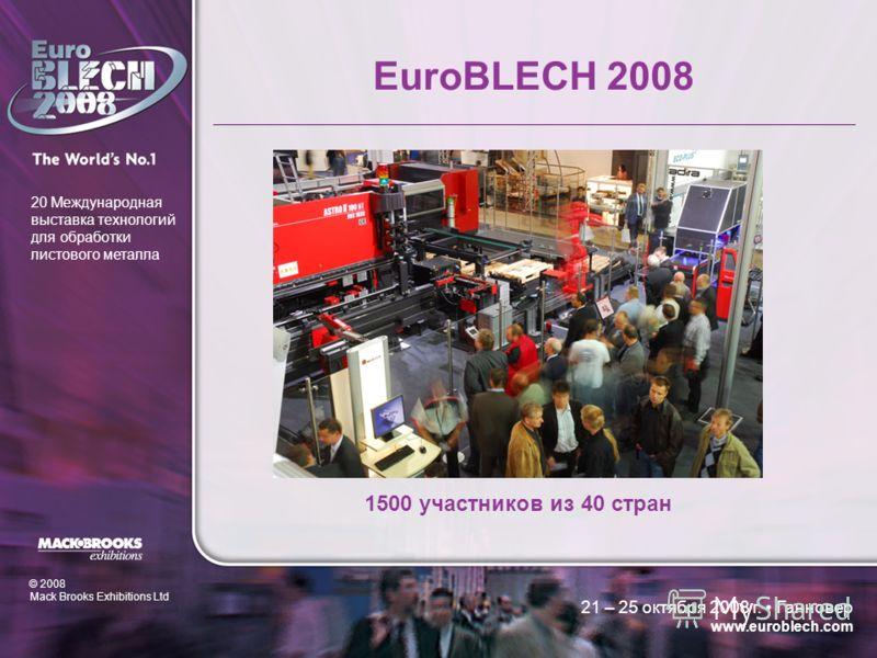 © 2008 Mack Brooks Exhibitions Ltd 20 Международная выставка технологий для обработки листового металла 21 – 25 октября 2008 г. Ганновер www.euroblech.com EuroBLECH 2008 1500 участников из 40 стран