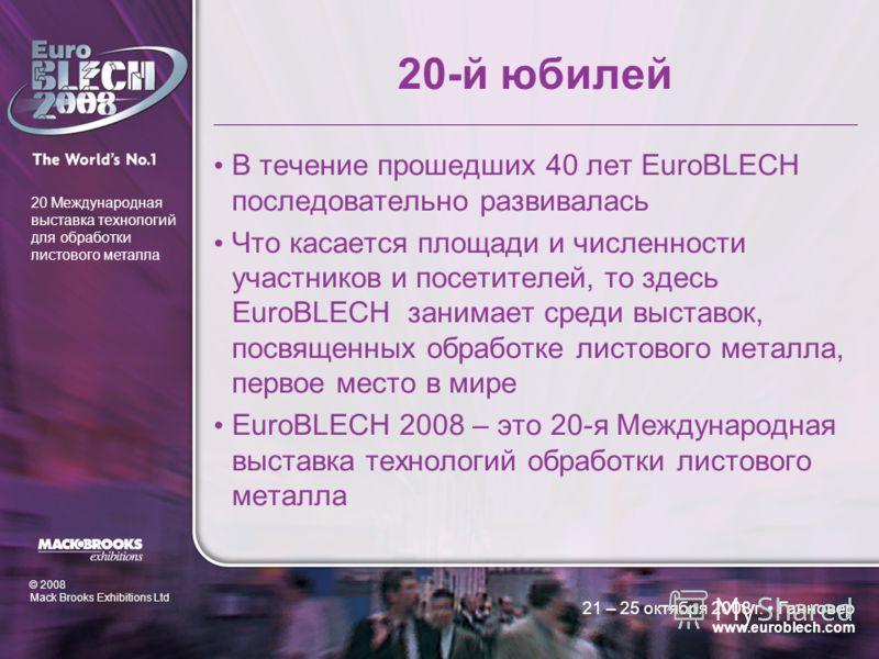 © 2008 Mack Brooks Exhibitions Ltd 20 Международная выставка технологий для обработки листового металла 21 – 25 октября 2008 г. Ганновер www.euroblech.com 20-й юбилей В течение прошедших 40 лет EuroBLECH последовательно развивалась Что касается площа
