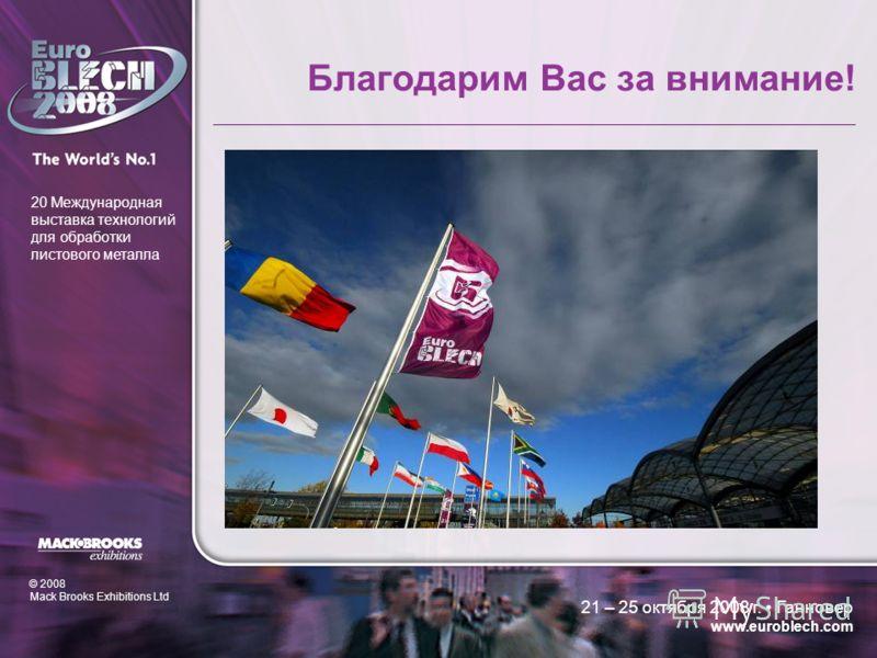 © 2008 Mack Brooks Exhibitions Ltd 20 Международная выставка технологий для обработки листового металла 21 – 25 октября 2008 г. Ганновер www.euroblech.com Благодарим Вас за внимание!