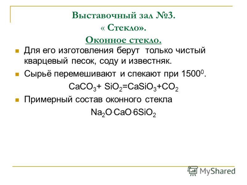 Выставочный зал 3. « Стекло». Оконное стекло. Для его изготовления берут только чистый кварцевый песок, соду и известняк. Сырьё перемешивают и спекают при 1500 0. CaCO 3 + SiO 2 =CaSiO 3 +CO 2 Примерный состав оконного стекла Na 2 O. CaO. 6SiO 2