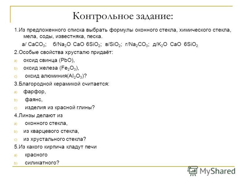 Контрольное задание: 1.Из предложенного списка выбрать формулы оконного стекла, химического стекла, мела, соды, известняка, песка. а/ CaCO 3 ; б/Na 2 O. CaO. 6SiO 2 ; в/SiO 2 ; г/Na 2 CO 3 ; д/K 2 O. CaO. 6SiO 2. 2.Особые свойства хрусталю придаёт: a