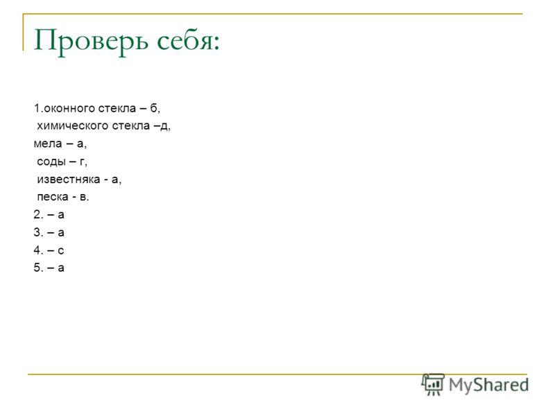 Проверь себя: 1.оконного стекла – б, химического стекла –д, мела – а, соды – г, известняка - а, песка - в. 2. – а 3. – а 4. – с 5. – а